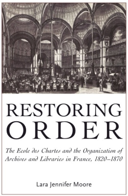 Restoring Order: The Ecole des Chartes and the Organization of Archives and Libraries in France, 1820-1870