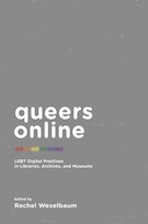 Queers Online: LGBT Digital Practices in Libraries, Archives, and Museums