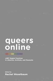 Queers Online: LGBT Digital Practices in Libraries, Archives, and Museums (cover image)